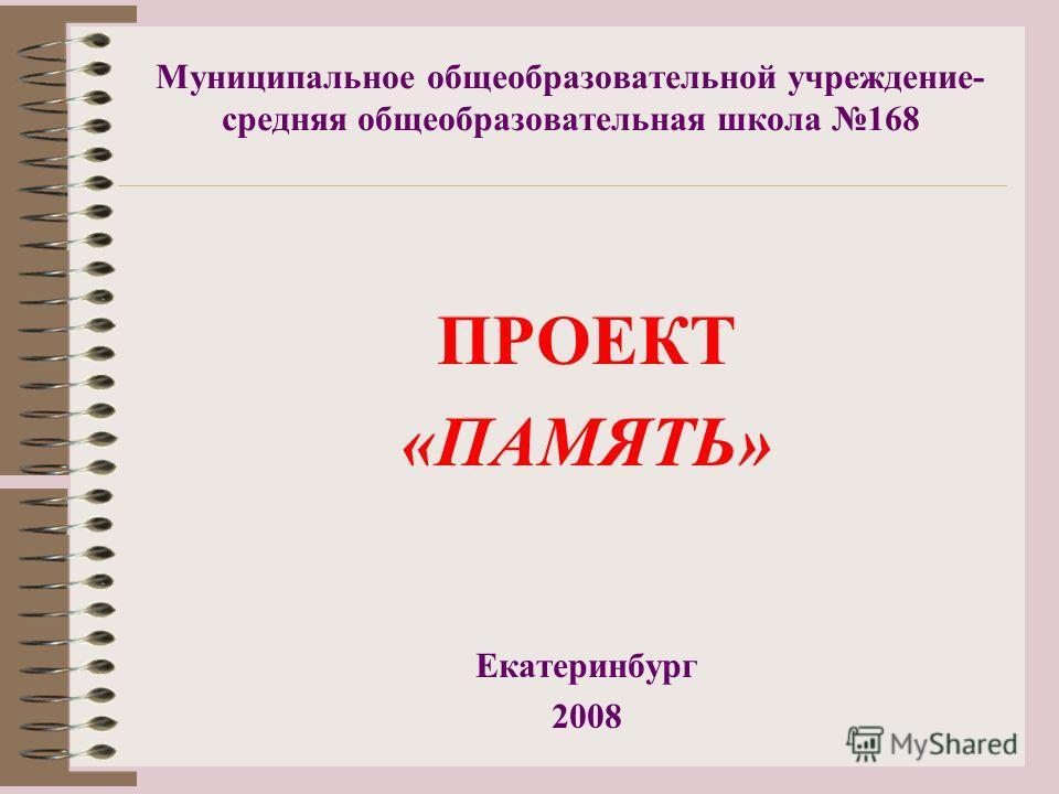 Муниципальное общеобразовательной учреждение- средняя общеобразовательная школа 168 ПРОЕКТ «ПАМЯТЬ» Екатеринбург 2008