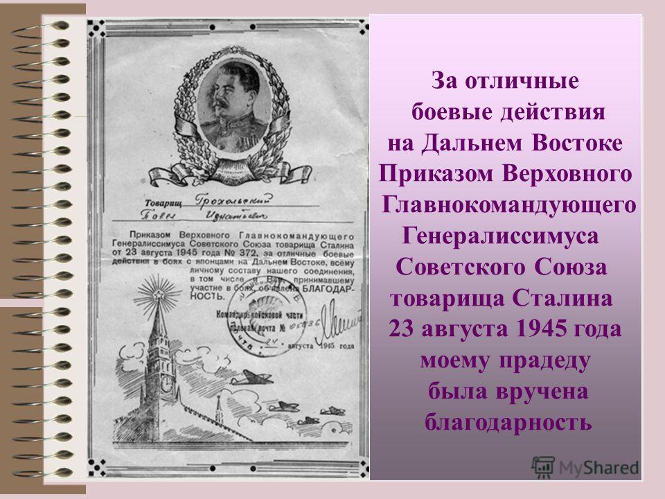 За отличные боевые действия на Дальнем Востоке Приказом Верховного Главнокомандующего Генералиссимуса Советского Союза товарища Сталина 23 августа 1945 года моему прадеду была вручена благодарность