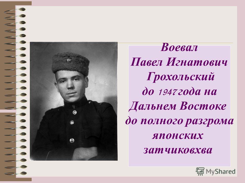 Воевал Павел Игнатович Грохольский до 1947 года на Дальнем Востоке до полного разгрома японских затчиковхва