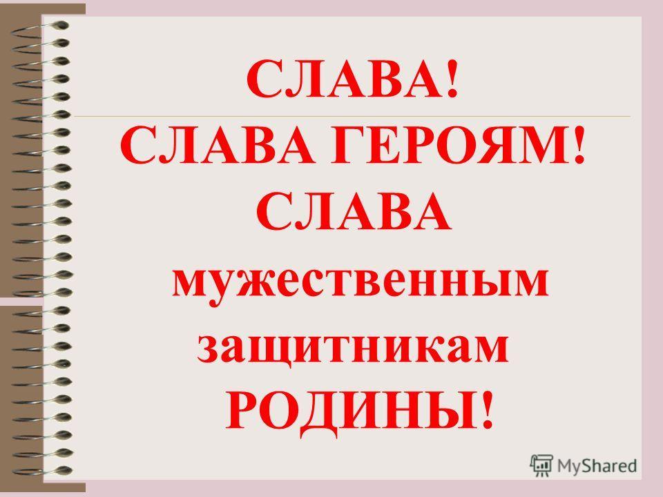 СЛАВА! СЛАВА ГЕРОЯМ! СЛАВА мужественным защитникам РОДИНЫ!