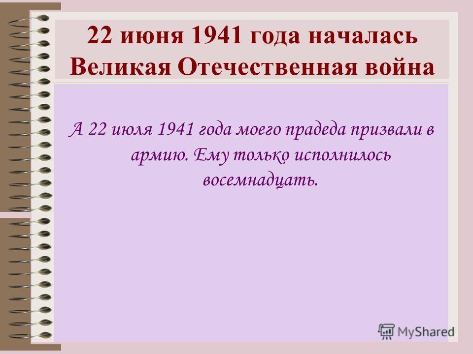 22 июня 1941 года началась Великая Отечественная война А 22 июля 1941 года моего прадеда призвали в армию. Ему только исполнилось восемнадцать.