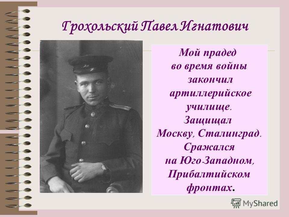 Грохольский Павел Игнатович Мой прадед во время войны закончил артиллерийское училище. Защищал Москву, Сталинград. Сражался на Юго - Западном, Прибалтийском фронтах.