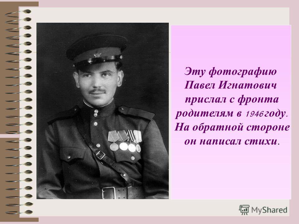 Эту фотографию Павел Игнатович прислал с фронта родителям в 1946 году. На обратной стороне он написал стихи.