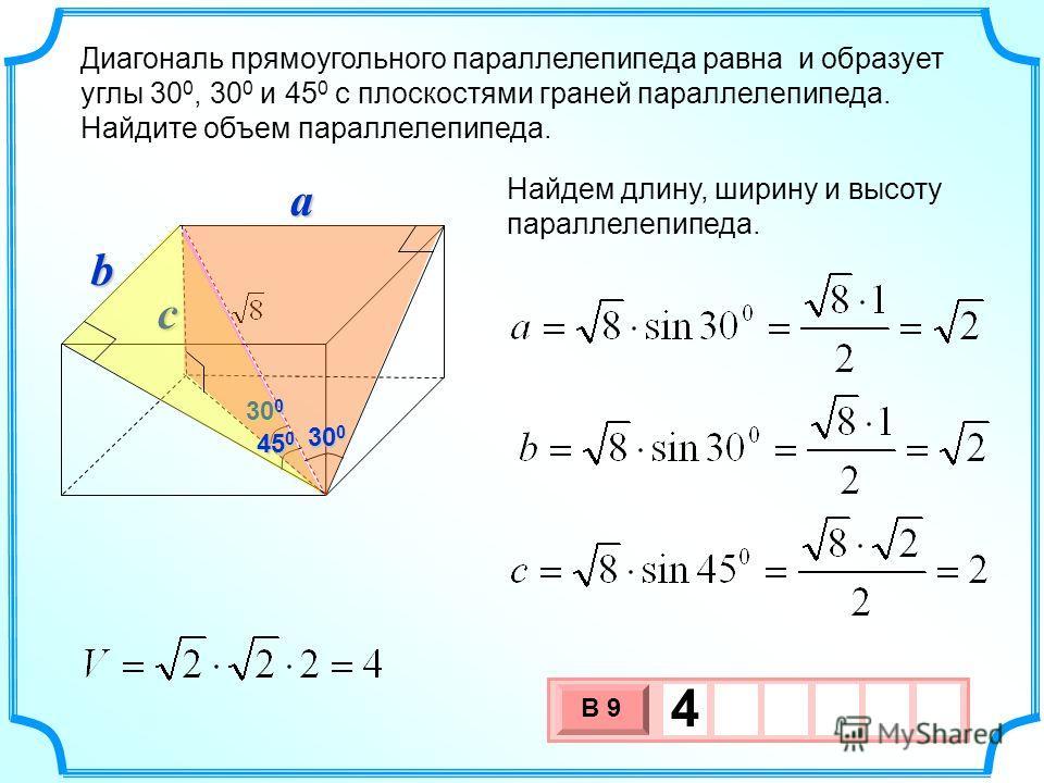 Диагональ прямоугольного параллелепипеда равна и образует углы 30 0, 30 0 и 45 0 с плоскостями граней параллелепипеда. Найдите объем параллелепипеда. Найдем длину, ширину и высоту параллелепипеда. 30 0 a c 3 х 1 0 х В 9 4 45 0 b