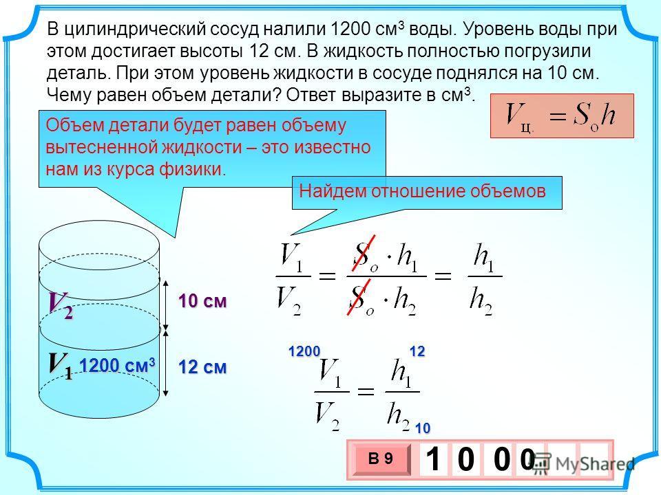 10 см V2V2V2V2 В цилиндрический сосуд налили 1200 см 3 воды. Уровень воды при этом достигает высоты 12 см. В жидкость полностью погрузили деталь. При этом уровень жидкости в сосуде поднялся на 10 см. Чему равен объем детали? Ответ выразите в см 3. 12