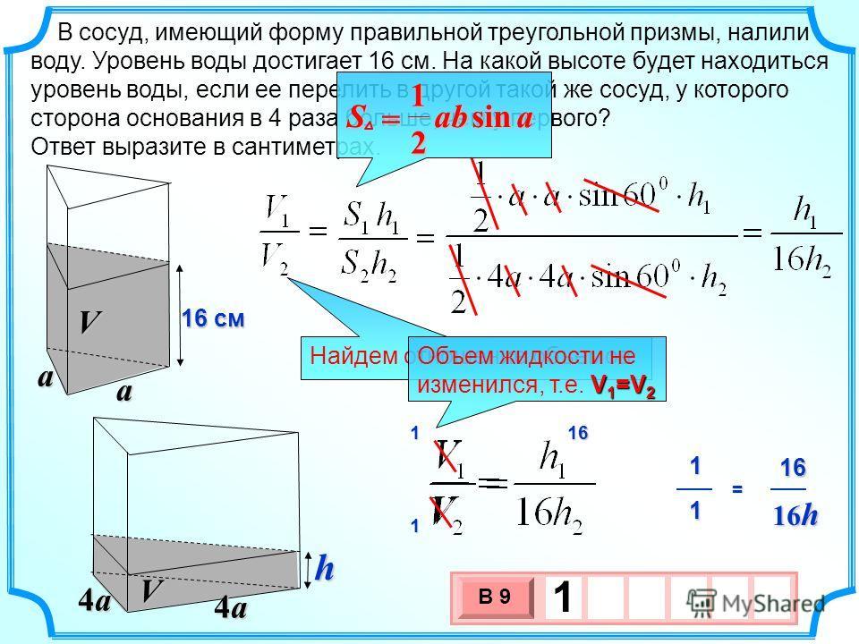 В сосуд, имеющий форму правильной треугольной призмы, налили воду. Уровень воды достигает 16 см. На какой высоте будет находиться уровень воды, если ее перелить в другой такой же сосуд, у которого сторона основания в 4 раза больше, чем у первого? Отв