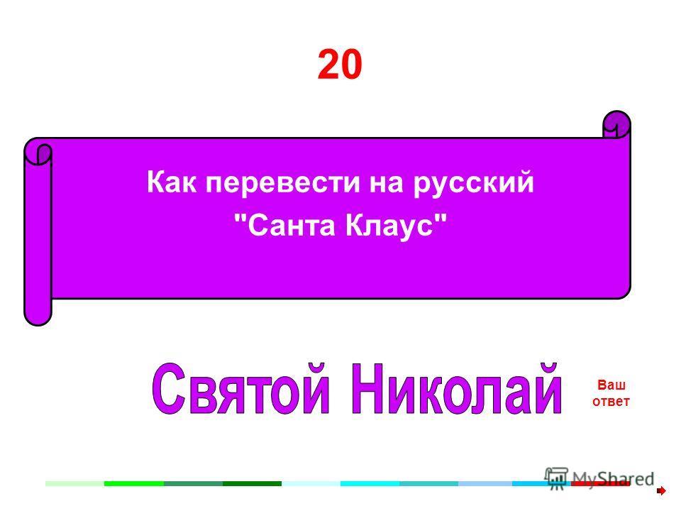 20 Как перевести на русский Санта Клаус Ваш ответ