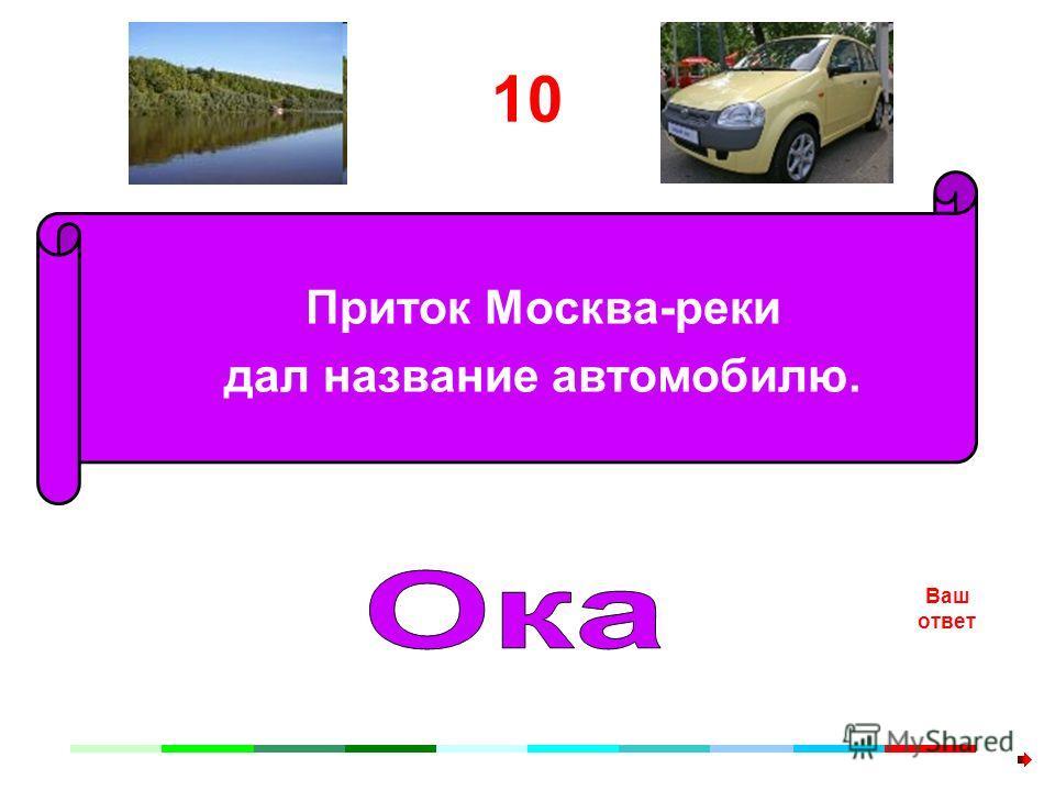 10 Приток Москва-реки дал название автомобилю. Ваш ответ