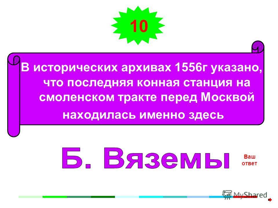 10 В исторических архивах 1556г указано, что последняя конная станция на смоленском тракте перед Москвой находилась именно здесь Ваш ответ