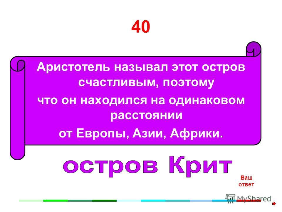 40 Аристотель называл этот остров счастливым, поэтому что он находился на одинаковом расстоянии от Европы, Азии, Африки. Ваш ответ