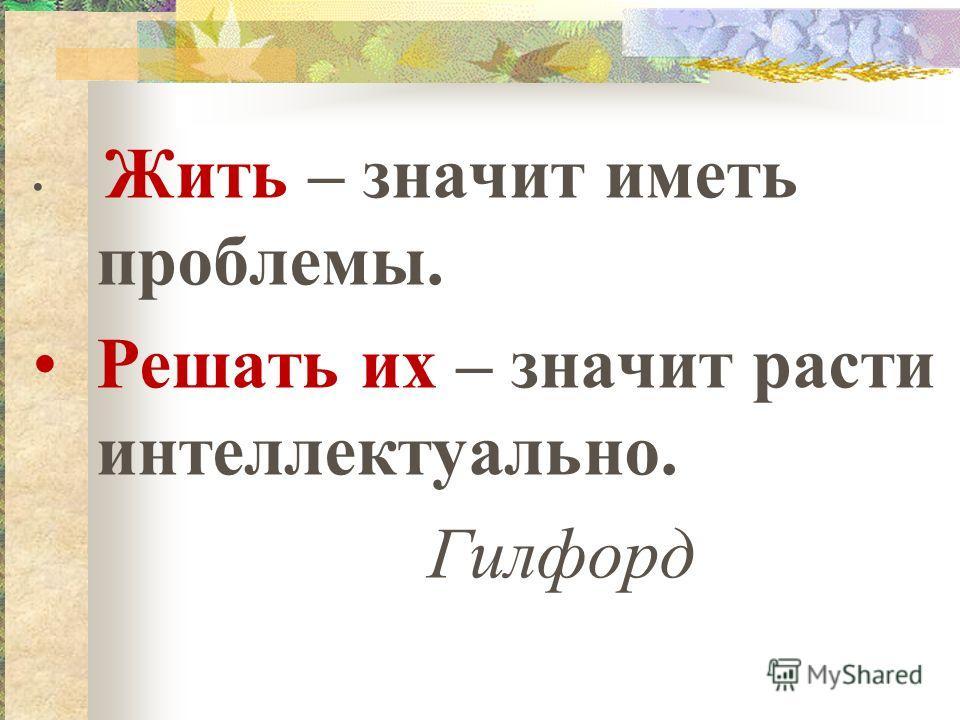 Жить – значит иметь проблемы. Решать их – значит расти интеллектуально. Гилфорд