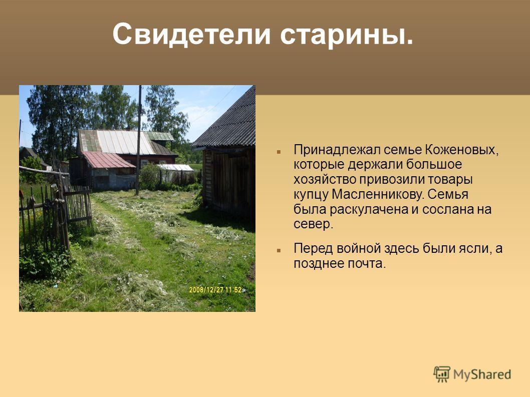 Свидетели старины. Принадлежал семье Коженовых, которые держали большое хозяйство привозили товары купцу Масленникову. Семья была раскулачена и сослана на север. Перед войной здесь были ясли, а позднее почта.