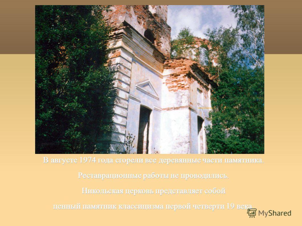 В августе 1974 года сгорели все деревянные части памятника. Реставрационные работы не проводились. Никольская церковь представляет собой ценный памятник классицизма первой четверти 19 века.
