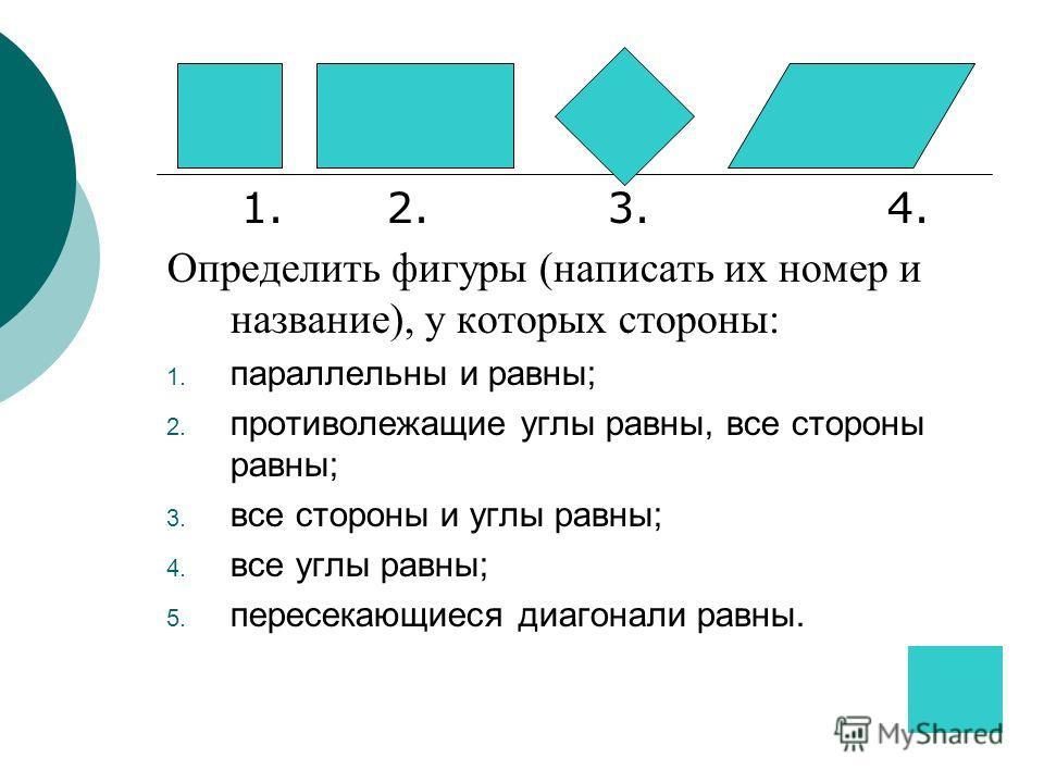 1. 2. 3. 4. Определить фигуры (написать их номер и название), у которых стороны: 1. параллельны и равны; 2. противолежащие углы равны, все стороны равны; 3. все стороны и углы равны; 4. все углы равны; 5. пересекающиеся диагонали равны.