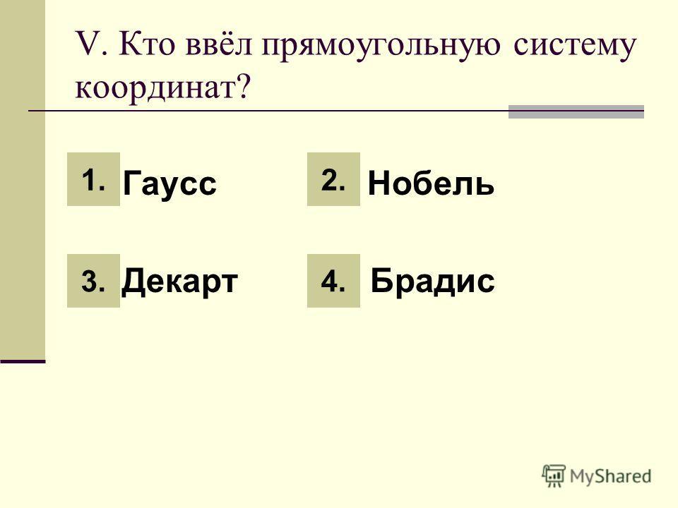 V. Кто ввёл прямоугольную систему координат? 1. Гаусс 3. Нобель 2. Декарт 4. Брадис 1. 3. 2. 4.