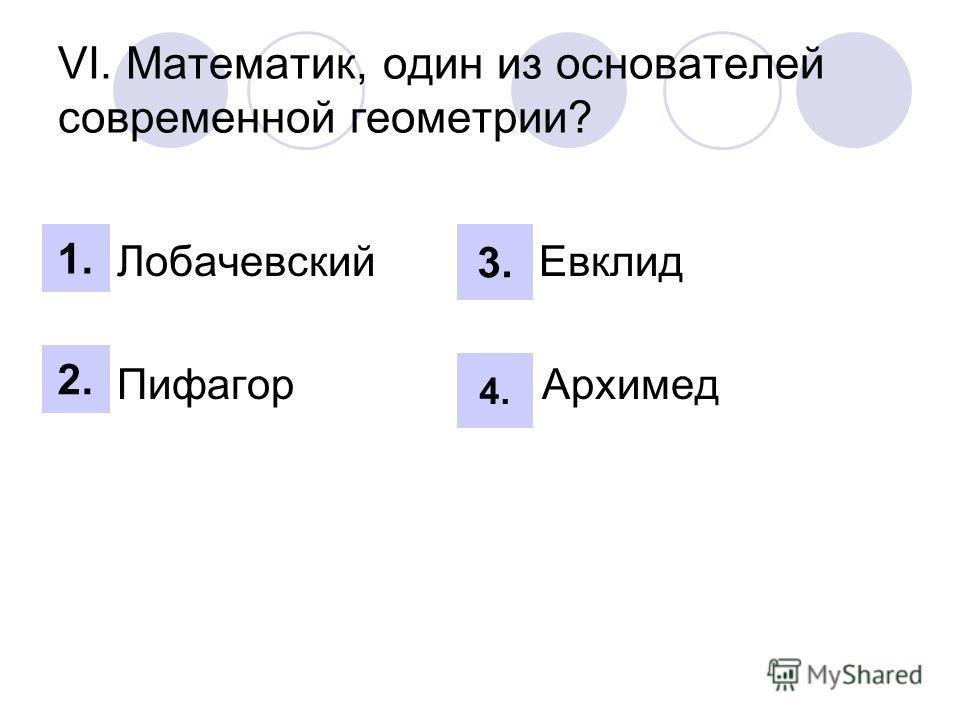 VI. Математик, один из основателей современной геометрии? 1. Лобачевский 3. Евклид 2. Пифагор 4. Архимед 1. 2. 3. 4.