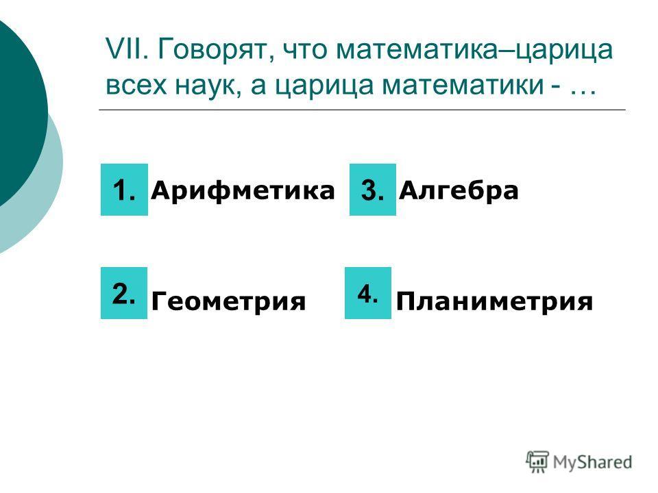 VII. Говорят, что математика–царица всех наук, а царица математики - … 1. Арифметика 3 Алгебра 2. Геометрия 4 Планиметрия 1. 2. 3. 4.