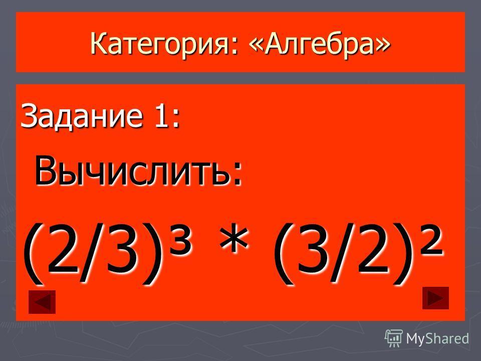 Категория: «Алгебра» Задание 1: Вычислить: Вычислить: (2/3)³ * (3/2)²