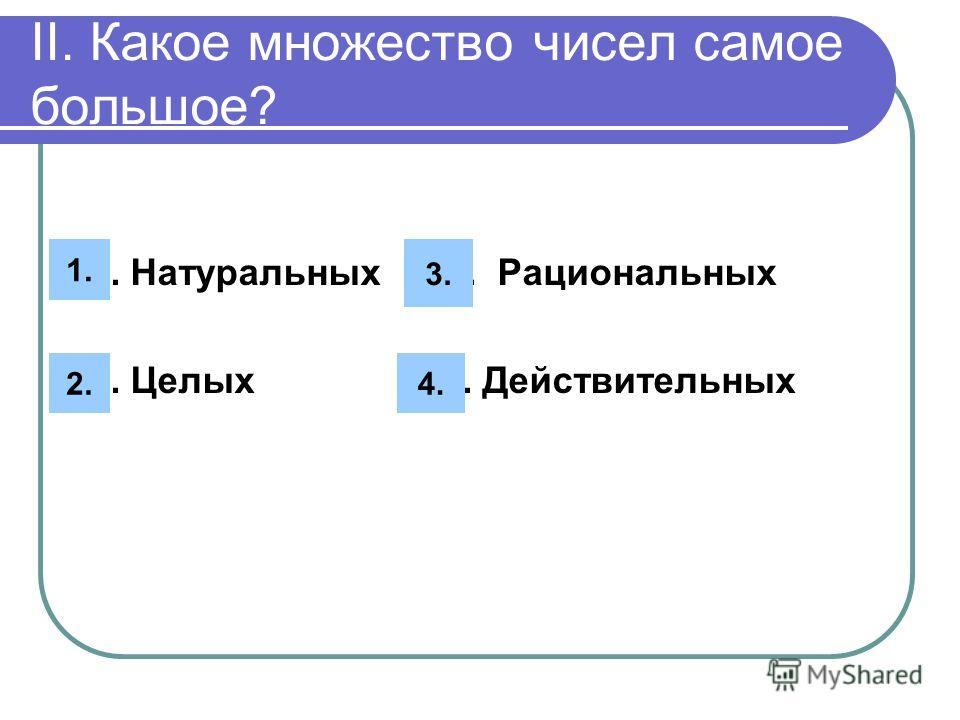 II. Какое множество чисел самое большое? 1. Натуральных 3. Рациональных 2. Целых 4. Действительных 4. 1. 2. 3.