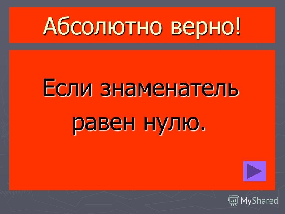Абсолютно верно! Если знаменатель Если знаменатель равен нулю. равен нулю.