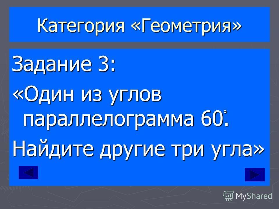 Категория «Геометрия» Задание 3: «Один из углов параллелограмма 60ْ. Найдите другие три угла»