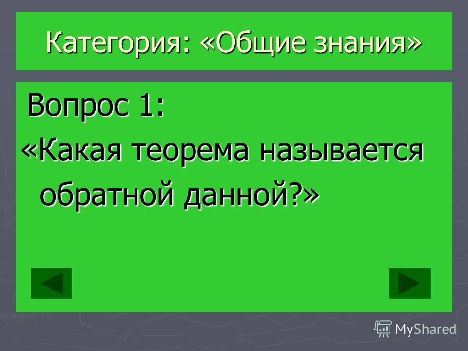 Категория: «Общие знания» Вопрос 1: Вопрос 1: «Какая теорема называется обратной данной?» обратной данной?»