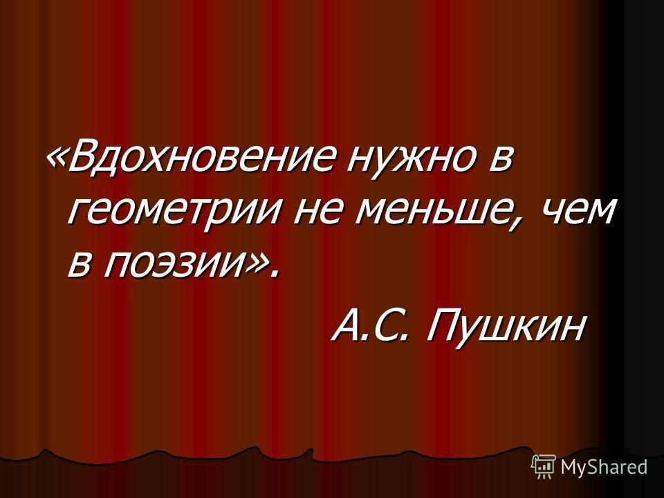 «Вдохновение нужно в геометрии не меньше, чем в поэзии». А.С. Пушкин А.С. Пушкин