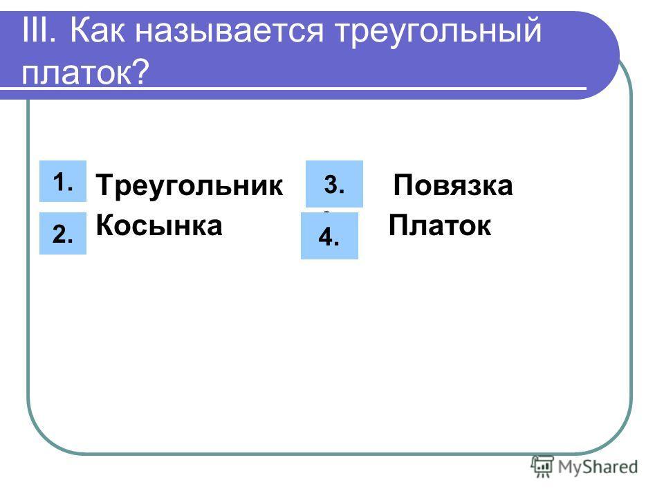 III. Как называется треугольный платок? 1. Треугольник 3. Повязка Косынка 4. Платок 1. 2. 3. 4.