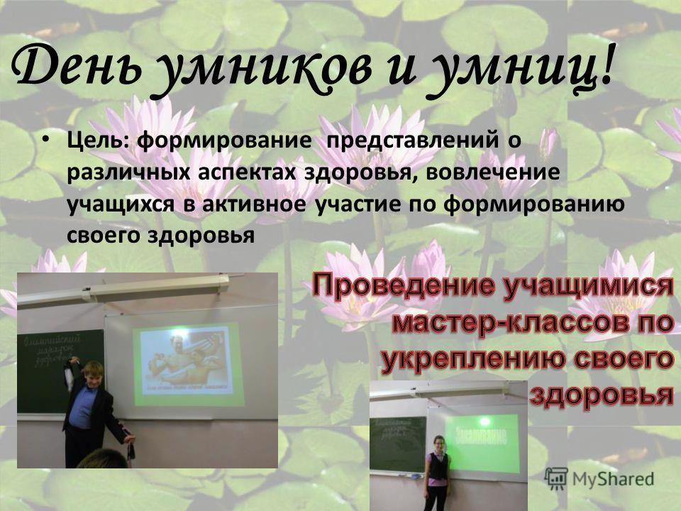 День умников и умниц! Цель: формирование представлений о различных аспектах здоровья, вовлечение учащихся в активное участие по формированию своего здоровья