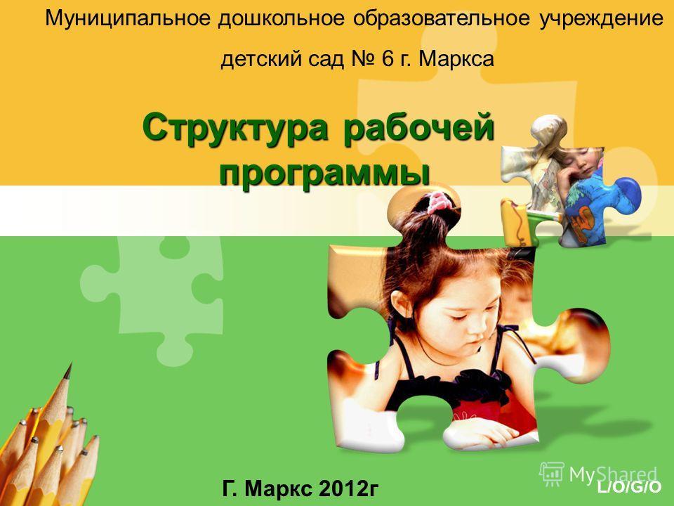 L/O/G/O Структура рабочей программы программы Муниципальное дошкольное образовательное учреждение детский сад 6 г. Маркса Г. Маркс 2012г