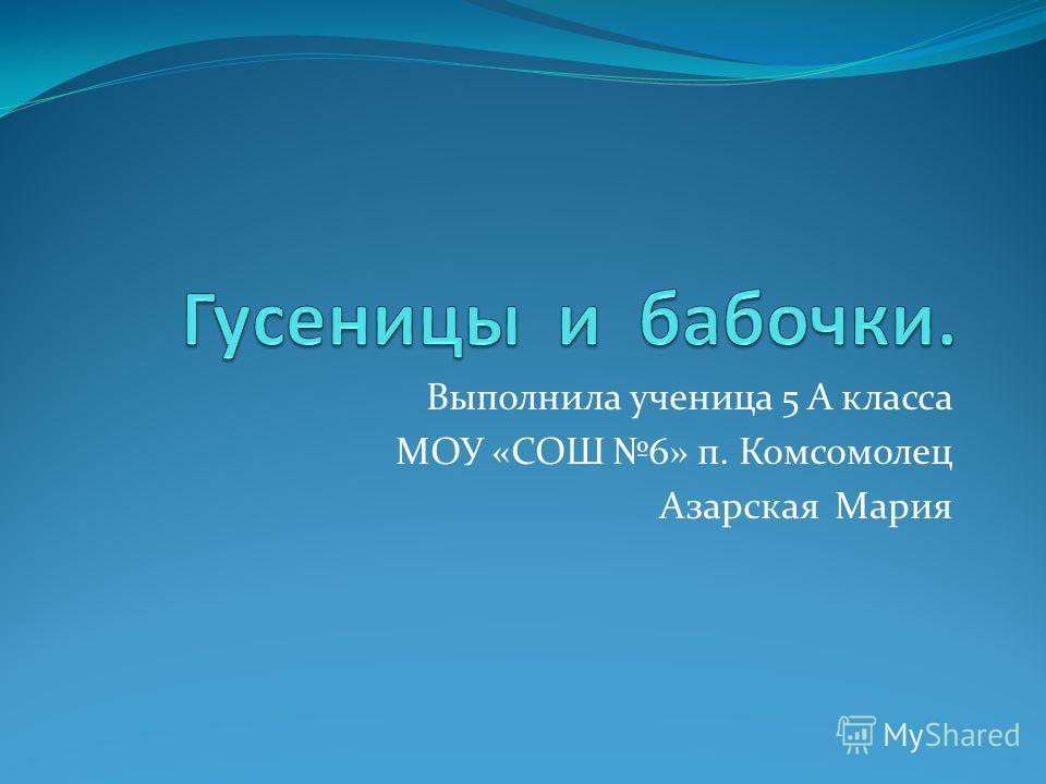Выполнила ученица 5 А класса МОУ «СОШ 6» п. Комсомолец Азарская Мария