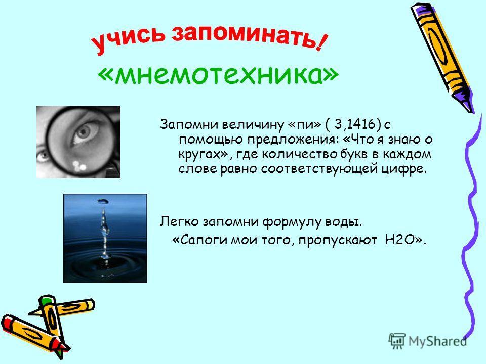 «мнемотехника» Запомни величину «пи» ( 3,1416) с помощью предложения: «Что я знаю о кругах», где количество букв в каждом слове равно соответствующей цифре. Легко запомни формулу воды. «Сапоги мои того, пропускают Н2О».