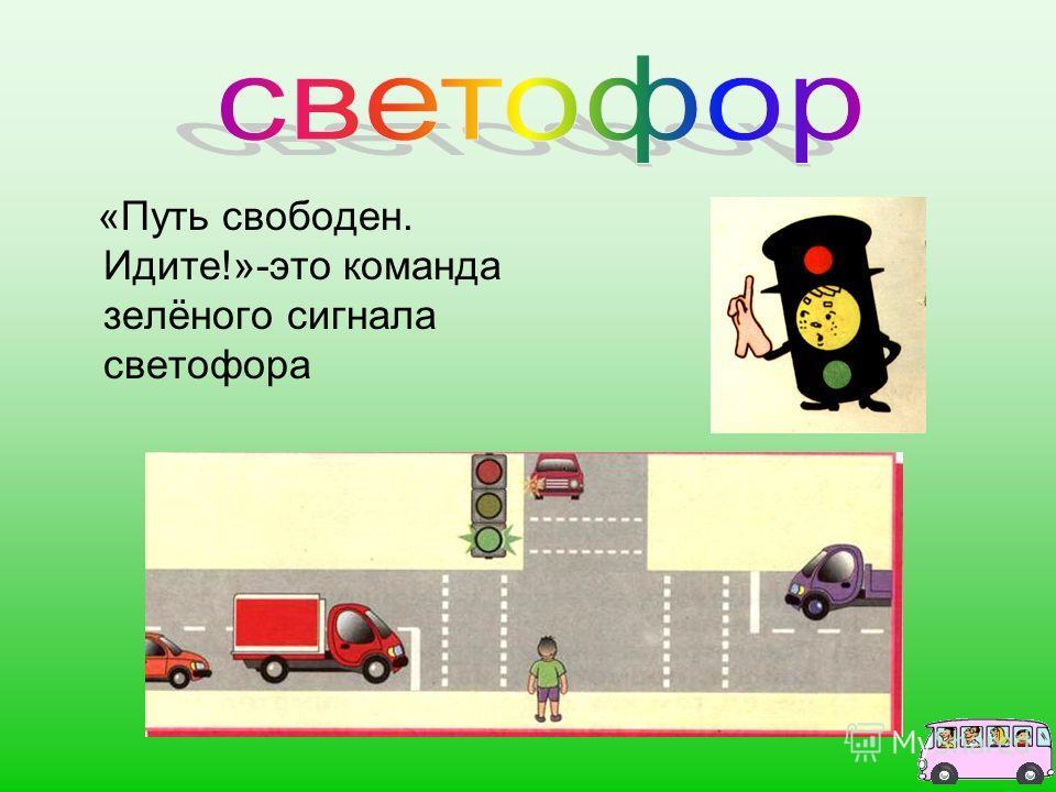 «Путь свободен. Идите!»-это команда зелёного сигнала светофора