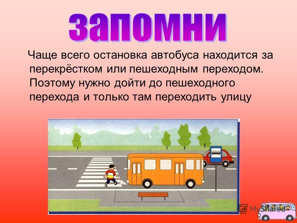 Чаще всего остановка автобуса находится за перекрёстком или пешеходным переходом. Поэтому нужно дойти до пешеходного перехода и только там переходить улицу