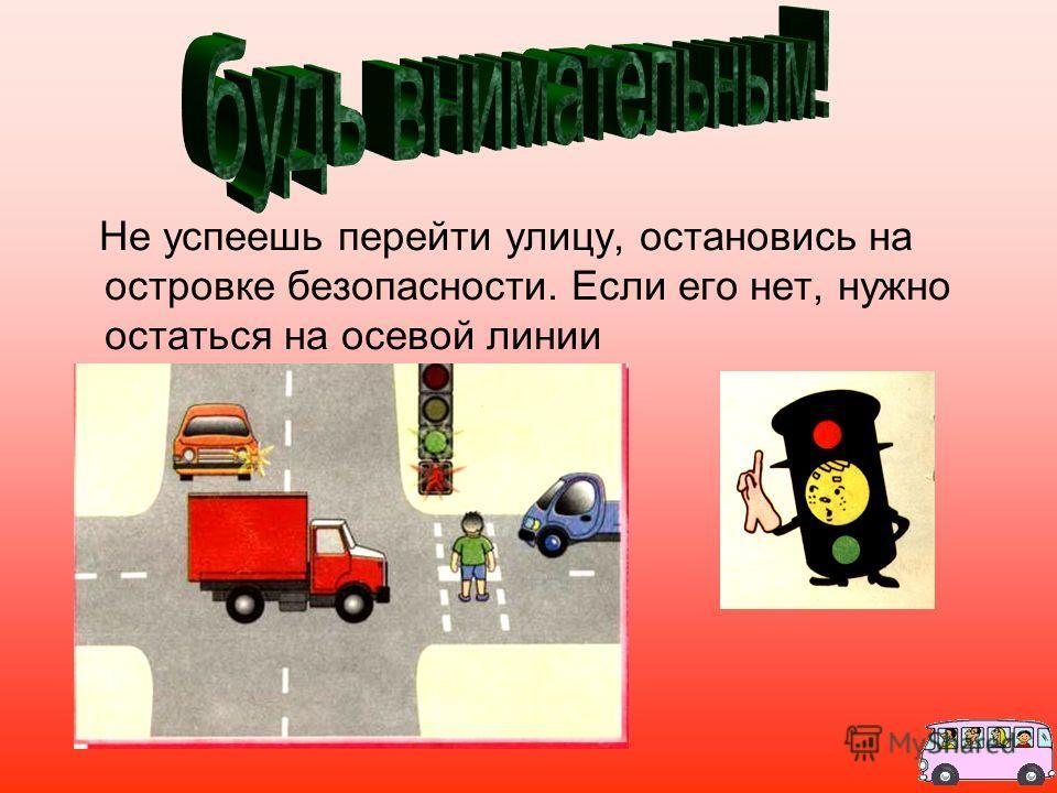 Не успеешь перейти улицу, остановись на островке безопасности. Если его нет, нужно остаться на осевой линии