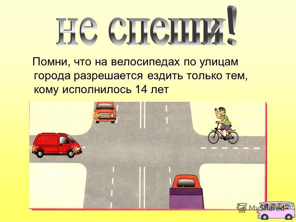 Помни, что на велосипедах по улицам города разрешается ездить только тем, кому исполнилось 14 лет