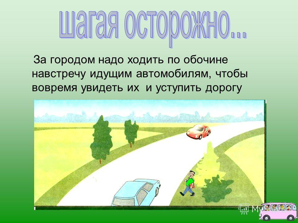 За городом надо ходить по обочине навстречу идущим автомобилям, чтобы вовремя увидеть их и уступить дорогу