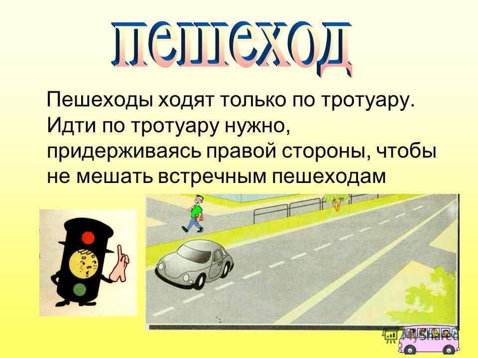 Пешеходы ходят только по тротуару. Идти по тротуару нужно, придерживаясь правой стороны, чтобы не мешать встречным пешеходам