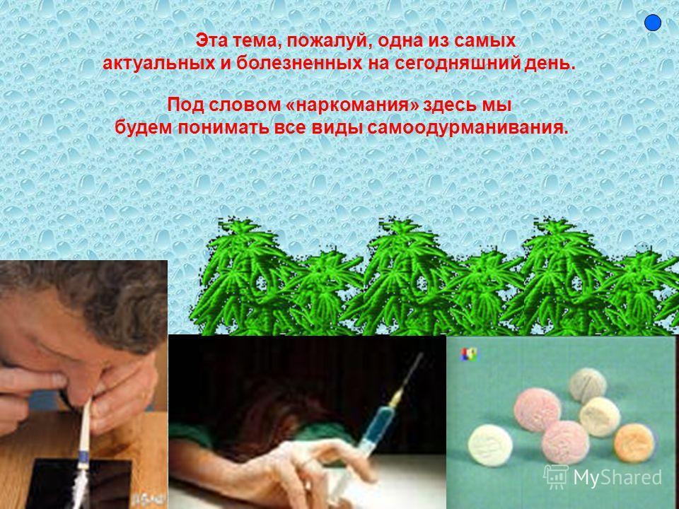 Эта тема, пожалуй, одна из самых актуальных и болезненных на сегодняшний день. Под словом «наркомания» здесь мы будем понимать все виды самоодурманивания.