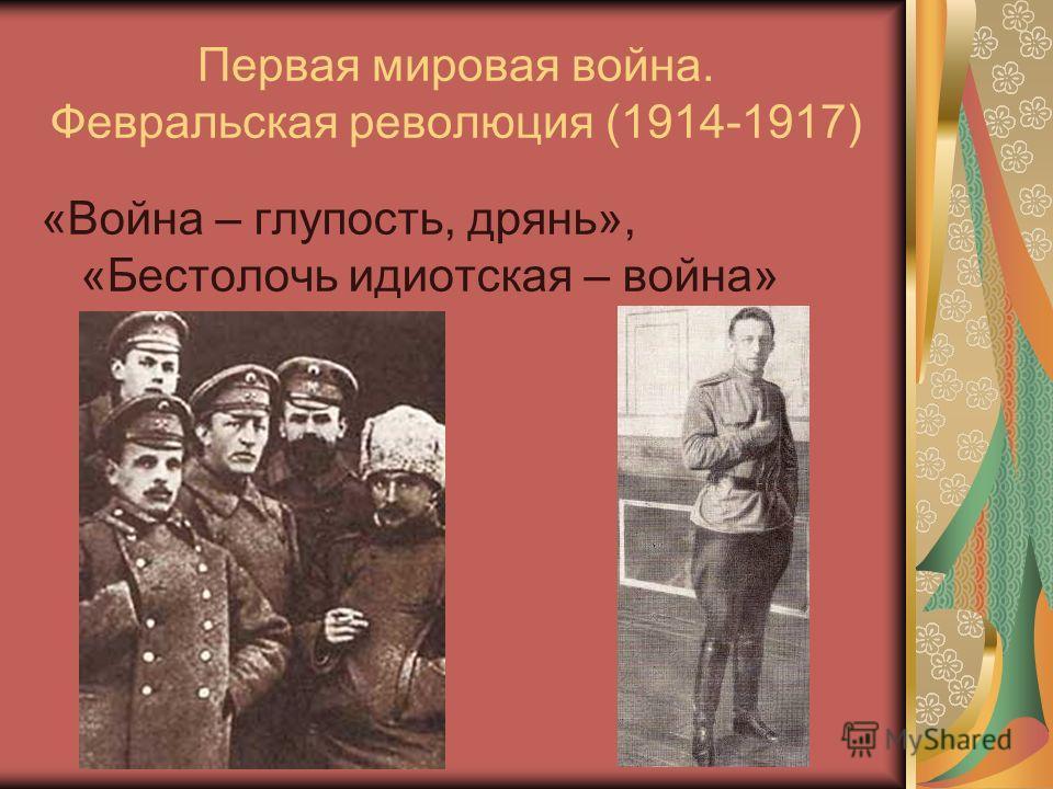 Первая мировая война. Февральская революция (1914-1917) «Война – глупость, дрянь», «Бестолочь идиотская – война»