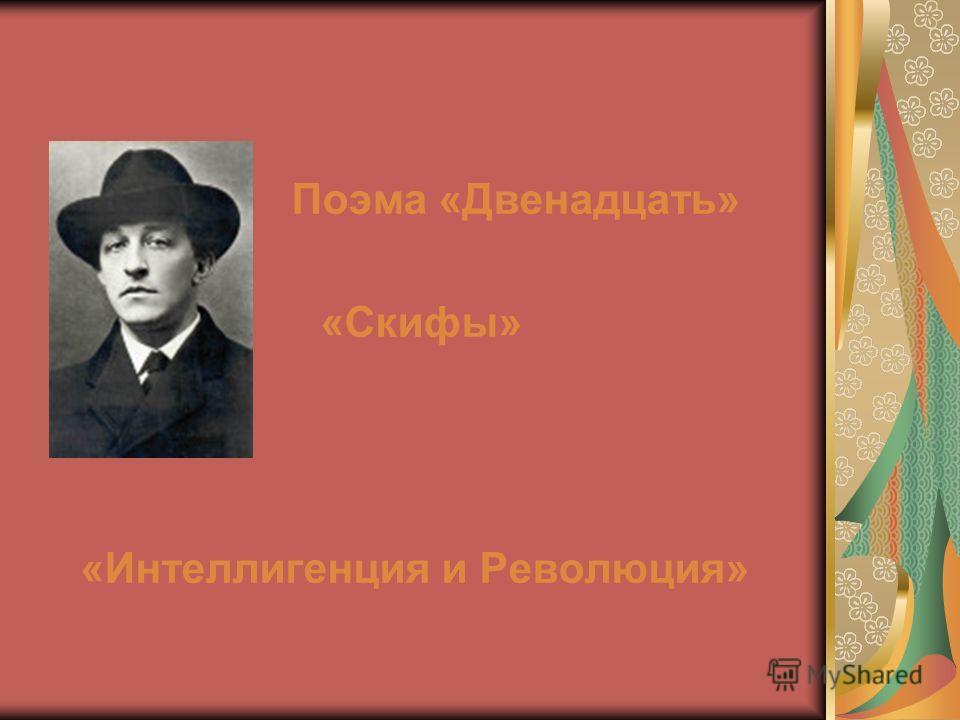 Поэма «Двенадцать» «Скифы» «Интеллигенция и Революция»