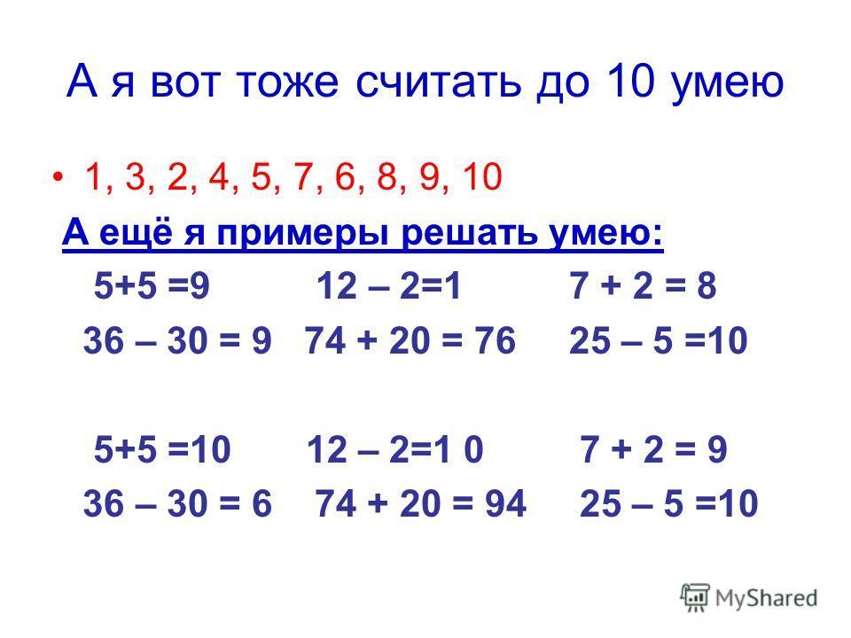 А я вот тоже считать до 10 умею 1, 3, 2, 4, 5, 7, 6, 8, 9, 10 А ещё я примеры решать умею: 5+5 =9 12 – 2=1 7 + 2 = 8 36 – 30 = 9 74 + 20 = 76 25 – 5 =10 5+5 =10 12 – 2=1 0 7 + 2 = 9 36 – 30 = 6 74 + 20 = 94 25 – 5 =10