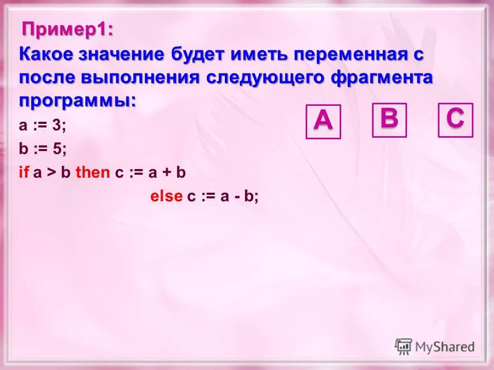 Какое значение будет иметь переменная c после выполнения следующего фрагмента программы: a := 3; b := 5; if a > b then c := a + b else c := a - b; Пример1:А CB