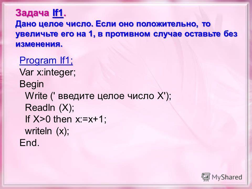 Задача If1. If1 Дано целое число. Если оно положительно, то увеличьте его на 1, в противном случае оставьте без изменения. Program If1; Var x:integer; Begin Write (' введите целое число X'); Readln (X); If X>0 then x:=x+1; writeln (x); End.