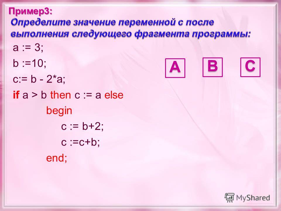 a := 3; b :=10; c:= b - 2*a; if a > b then c := a else begin c := b+2; c :=c+b; end;А CB Пример3: