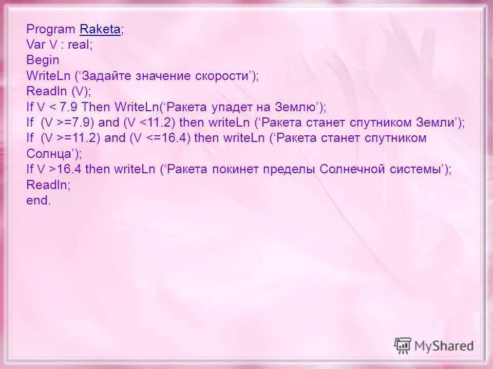 Program Raketa;Raketa Var V : real; Begin WriteLn (Задайте значение скорости); Readln ( V ); If V < 7.9 Then WriteLn(Ракета упадет на Землю); If ( V >=7.9) and ( V =11.2) and ( V 16.4 then writeLn (Ракета покинет пределы Солнечной системы); Readln; e