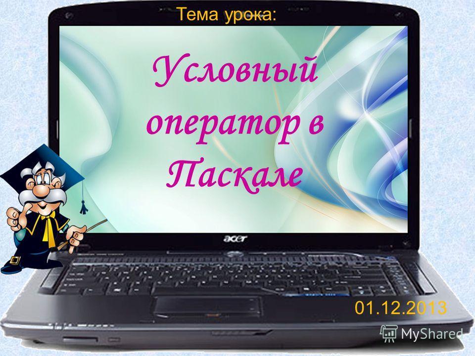 Тема урока: Условный оператор в Паскале 01.12.2013