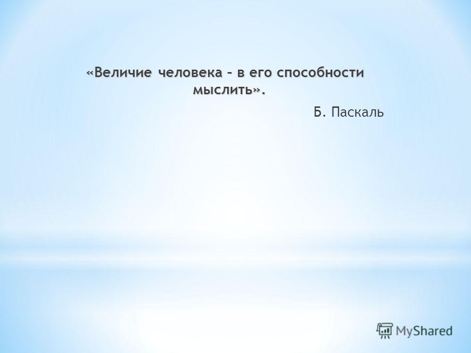 «Величие человека – в его способности мыслить». Б. Паскаль