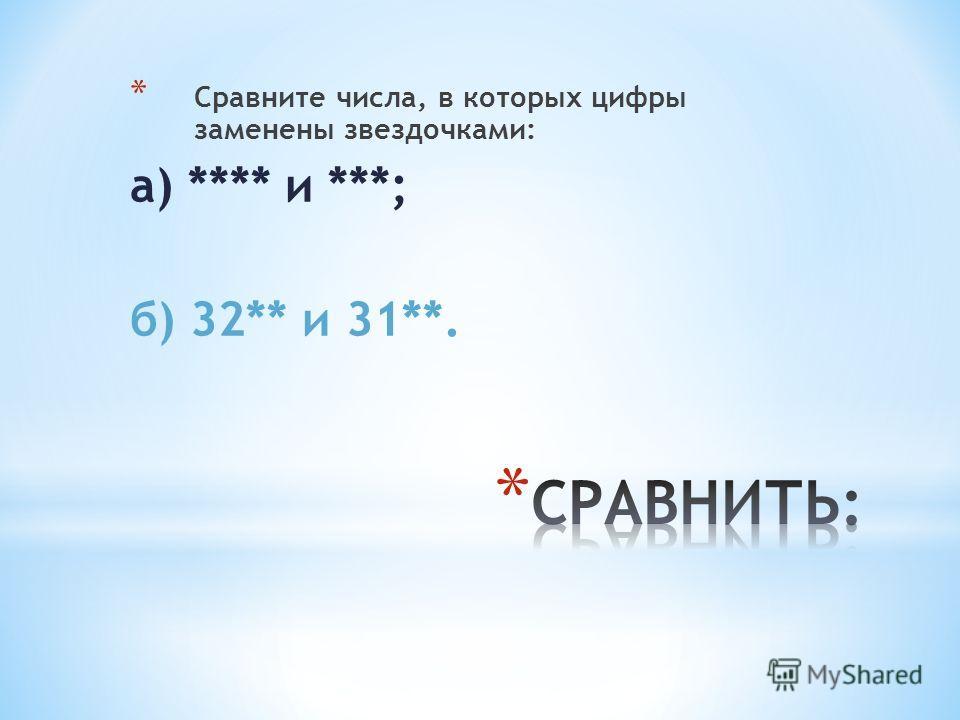 * Сравните числа, в которых цифры заменены звездочками: а) **** и ***; б) 32** и 31**.