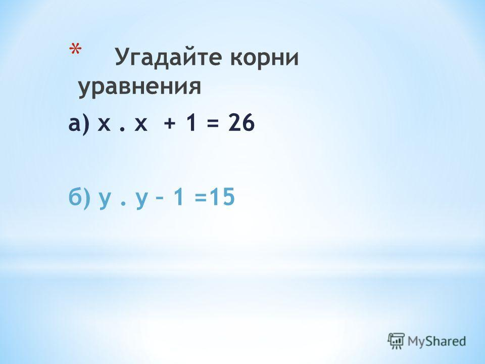 * Угадайте корни уравнения а) х. х + 1 = 26 б) у. у – 1 =15